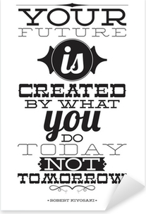 Autocolante Pixerstick Your future is created by what you do today not tomorrow