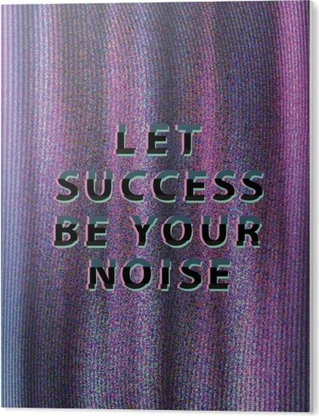 Cuadro en PVC Let success be your noise -