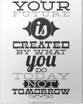 Poster Din framtid skapas av vad du gör i dag inte i morgon
