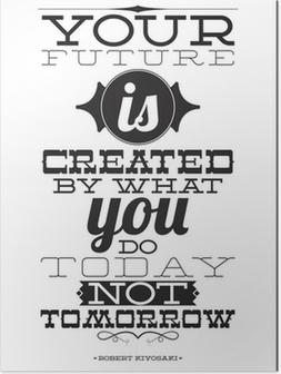 Poster Uw toekomst wordt gecreëerd door wat je vandaag niet morgen