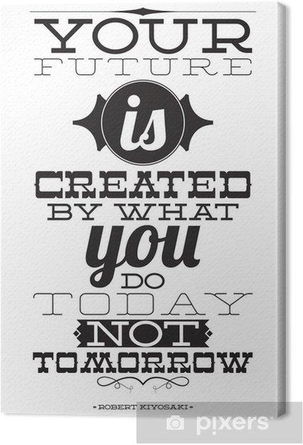 Obraz na płótnie Twoja przyszłość jest tworzona przez to, co robisz nie dziś jutro -