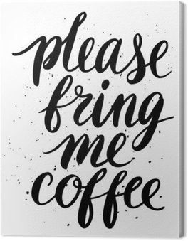 Please, bring me coffee
