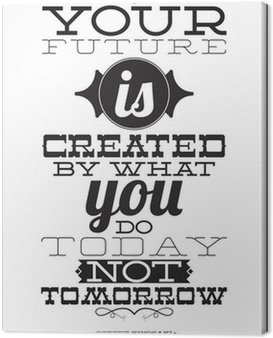 Canvas Print Your future is created by what you do today not tomorrow