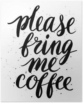 Vær venlig at bringe mig kaffe Plakat