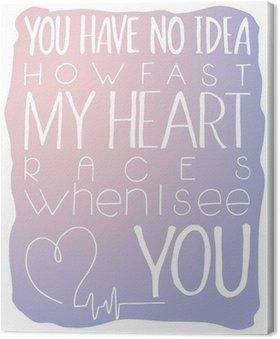 Tableau sur Toile Illustration vectorielle de lettrage à la main citation inspirante - vous ne savez pas à quelle vitesse mes courses cardiaques quand je vous vois. Peut être utilisé pour Saint Valentin belle carte-cadeau. Fabriqué en quartz rose et les couleurs de sérénité